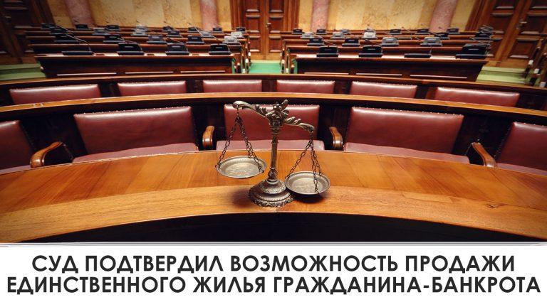 Суд подтвердил возможность продажи единственного жилья гражданина-банкрота